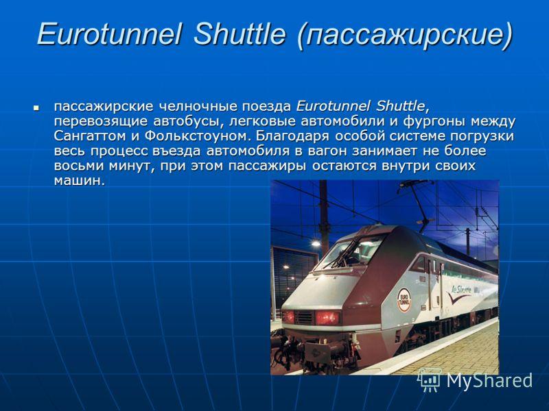 Eurotunnel Shuttle (пассажирские) пассажирские челночные поезда Eurotunnel Shuttle, перевозящие автобусы, легковые автомобили и фургоны между Сангаттом и Фолькстоуном. Благодаря особой системе погрузки весь процесс въезда автомобиля в вагон занимает