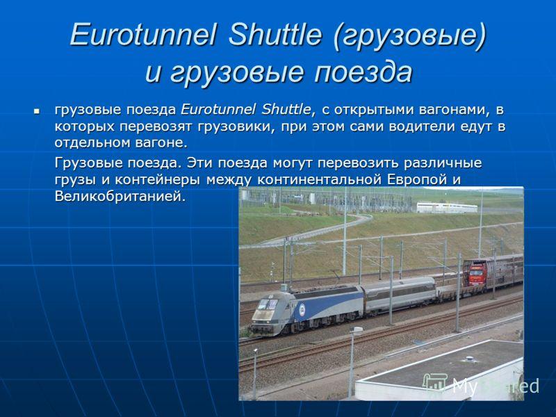 Eurotunnel Shuttle (грузовые) и грузовые поезда грузовые поезда Eurotunnel Shuttle, с открытыми вагонами, в которых перевозят грузовики, при этом сами водители едут в отдельном вагоне. грузовые поезда Eurotunnel Shuttle, с открытыми вагонами, в котор