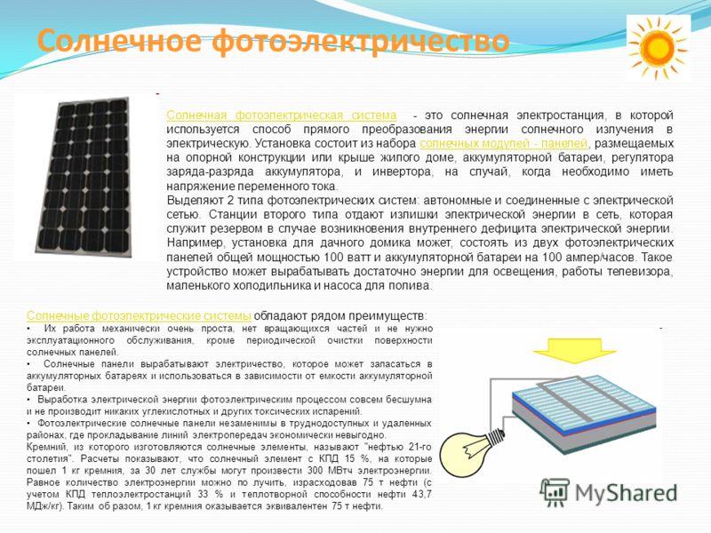 Солнечное фотоэлектричество Солнечная фотоэлектрическая системаСолнечная фотоэлектрическая система - это солнечная электростанция, в которой используется способ прямого преобразования энергии солнечного излучения в электрическую. Установка состоит из