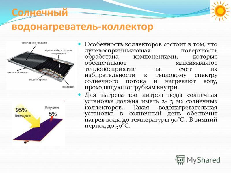 Солнечный водонагреватель-коллектор Особенность коллекторов состоит в том, что лучевоспринимающая поверхность обработана компонентами, которые обеспечивают максимальное тепловосприятие за счет их избирательности к тепловому спектру солнечного потока