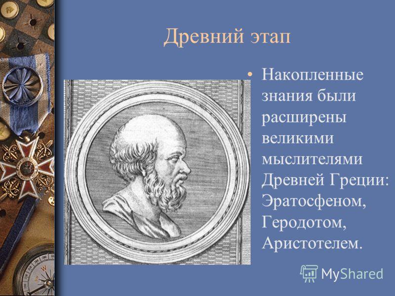 Древний этап Накопленные знания были расширены великими мыслителями Древней Греции: Эратосфеном, Геродотом, Аристотелем.