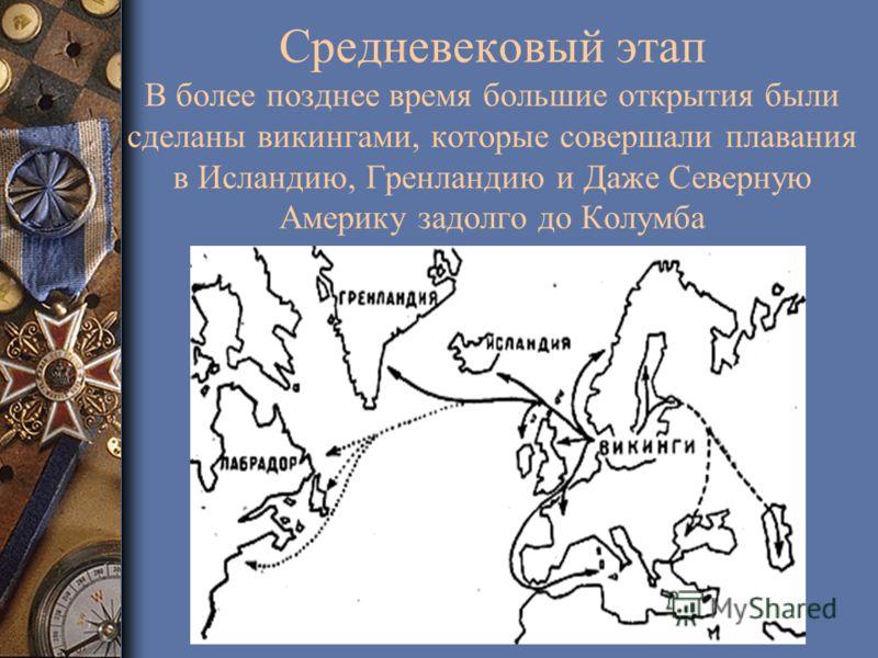 Средневековый этап В более позднее время большие открытия были сделаны викингами, которые совершали плавания в Исландию, Гренландию и Даже Северную Америку задолго до Колумба
