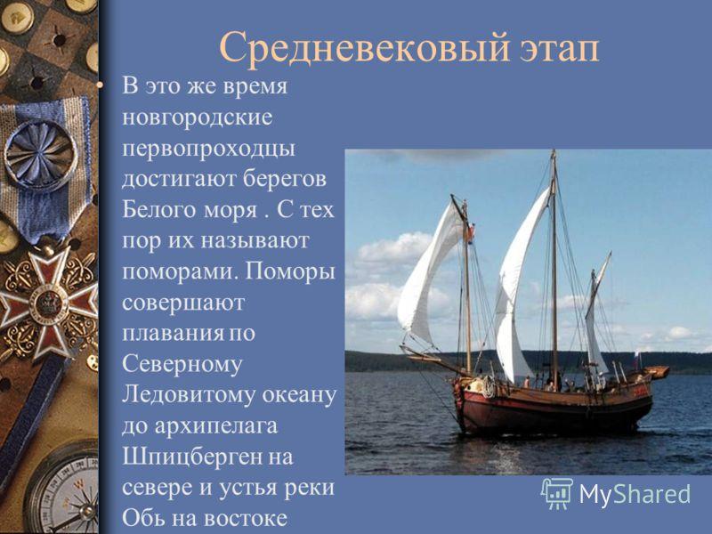 Средневековый этап В это же время новгородские первопроходцы достигают берегов Белого моря. С тех пор их называют поморами. Поморы совершают плавания по Северному Ледовитому океану до архипелага Шпицберген на севере и устья реки Обь на востоке