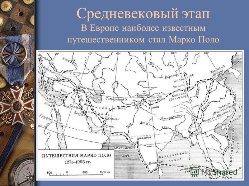 Средневековый этап В Европе наиболее известным путешественником стал Марко Поло «Марко Поло – первый путешественник, проехавший через всю Азию, через пустыни Персии, степи Монголии… Он первый снял завесу с Китая, первым рассказал о Тибете, Бирме, Лао