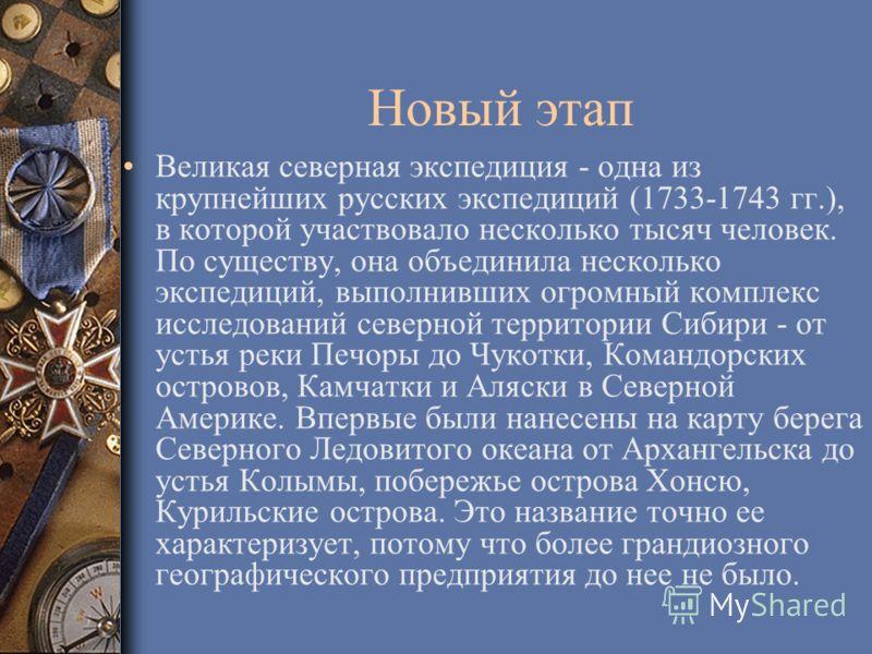 Новый этап Великая северная экспедиция - одна из крупнейших русских экспедиций (1733-1743 гг.), в которой участвовало несколько тысяч человек. По существу, она объединила несколько экспедиций, выполнивших огромный комплекс исследований северной терри