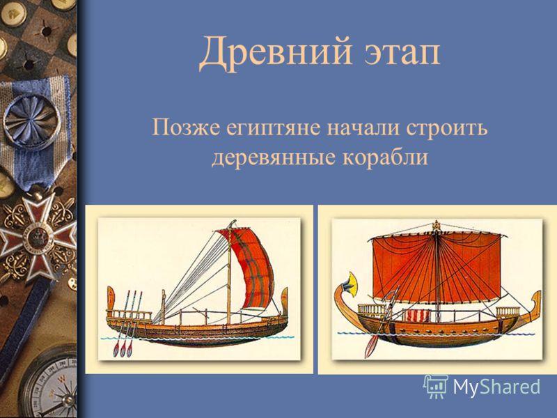 Древний этап Позже египтяне начали строить деревянные корабли