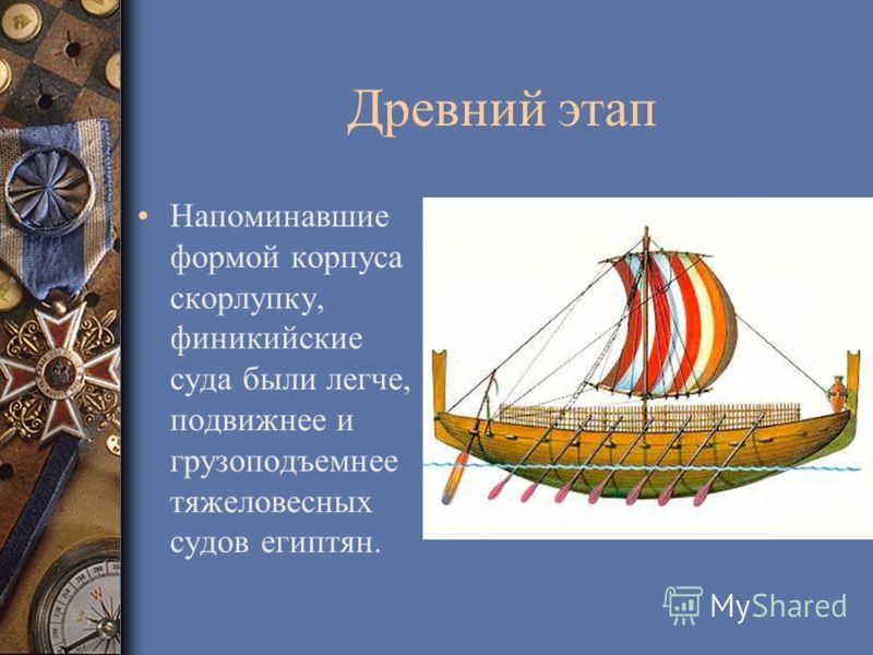 Древний этап Напоминавшие формой корпуса скорлупку, финикийские суда были легче, подвижнее и грузоподъемнее тяжеловесных судов египтян.