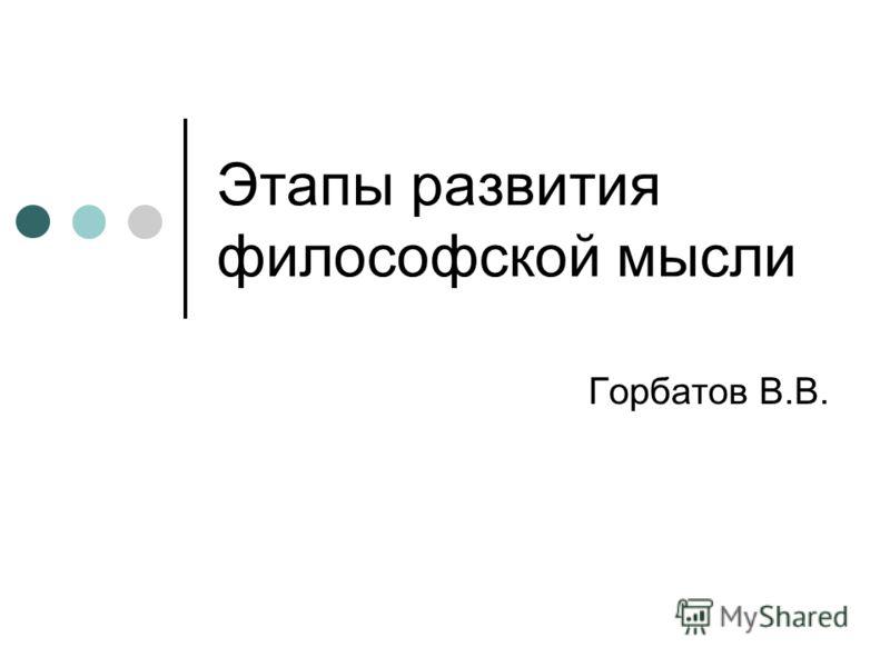 Этапы развития философской мысли Горбатов В.В.