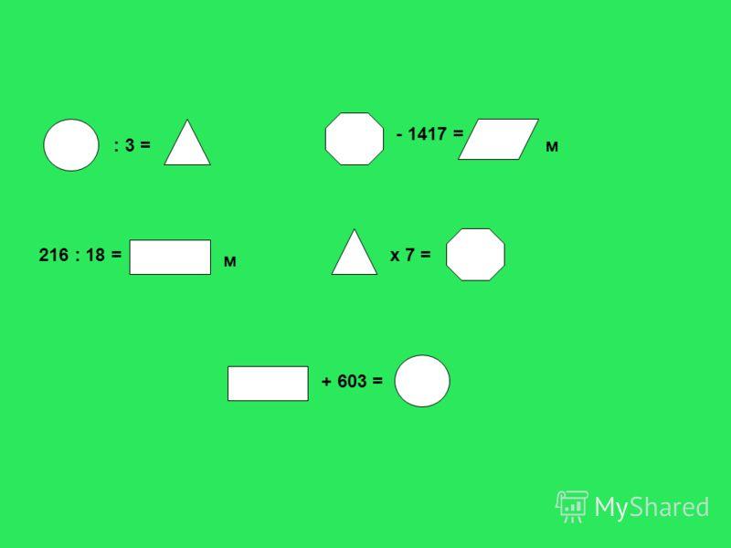 : 3 = - 1417 = м 216 : 18 = м х 7 = + 603 =