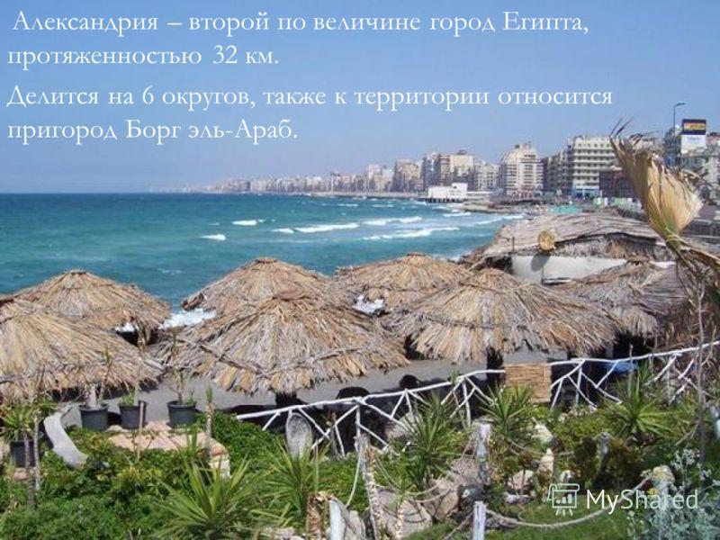 Александрия – второй по величине город Египта, протяженностью 32 км. Делится на 6 округов, также к территории относится пригород Борг эль-Араб.