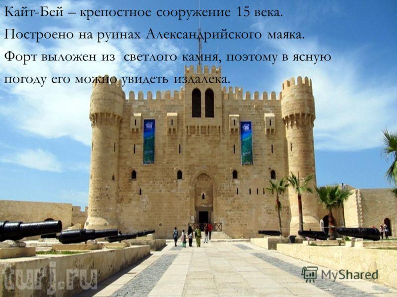 Кайт-Бей – крепостное сооружение 15 века. Построено на руинах Александрийского маяка. Форт выложен из светлого камня, поэтому в ясную погоду его можно увидеть издалека.