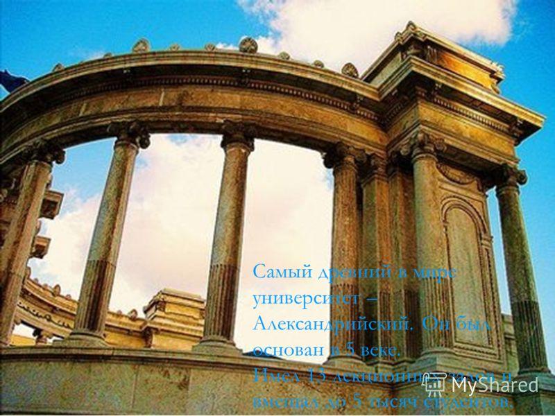 Самый древний в мире университет – Александрийский. Он был основан в 5 веке. Имел 13 лекционных залов и вмещал до 5 тысяч студентов.