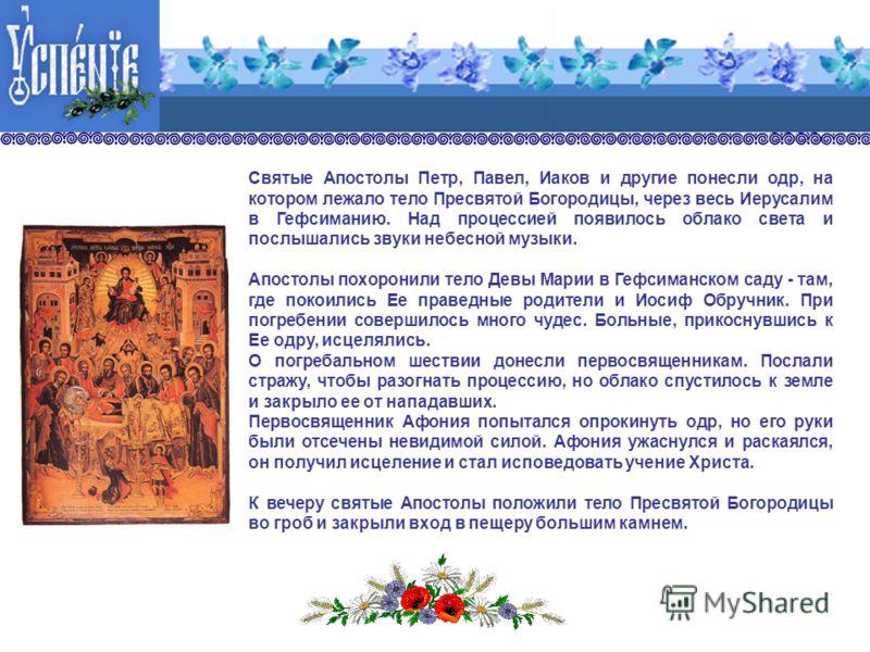 Святые Апостолы Петр, Павел, Иаков и другие понесли одр, на котором лежало тело Пресвятой Богородицы, через весь Иерусалим в Гефсиманию. Над процессией появилось облако света и послышались звуки небесной музыки. Апостолы похоронили тело Девы Марии в