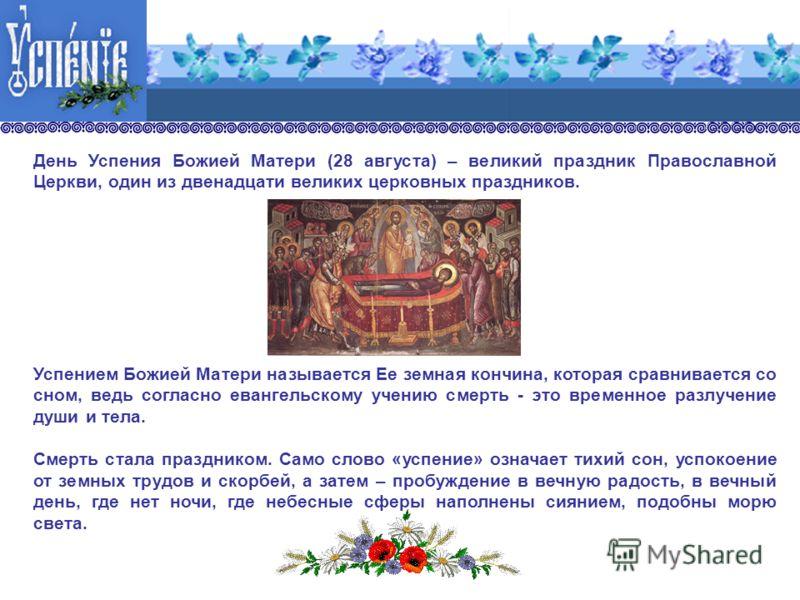 День Успения Божией Матери (28 августа) – великий праздник Православной Церкви, один из двенадцати великих церковных праздников. Успением Божией Матери называется Ее земная кончина, которая сравнивается со сном, ведь согласно евангельскому учению сме