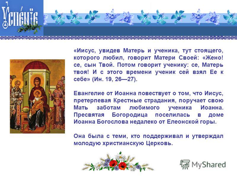 «Иисус, увидев Матерь и ученика, тут стоящего, которого любил, говорит Матери Своей: «Жено! се, сын Твой. Потом говорит ученику: се, Матерь твоя! И с этого времени ученик сей взял Ее к себе» (Ин. 19, 2627). Евангелие от Иоанна повествует о том, что И