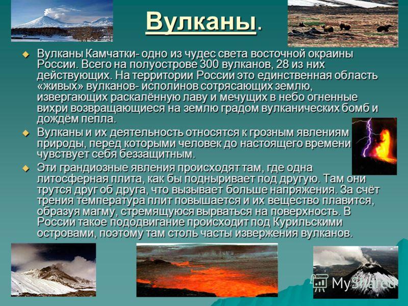 Вулканы. Вулканы Камчатки- одно из чудес света восточной окраины России. Всего на полуострове 300 вулканов, 28 из них действующих. На территории России это единственная область «живых» вулканов- исполинов сотрясающих землю, извергающих раскалённую ла