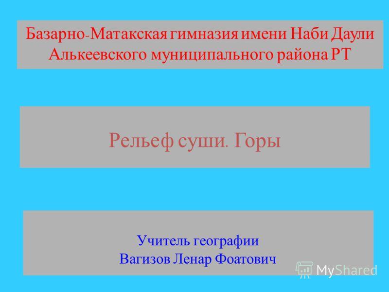 Базарно - Матакская гимназия имени Наби Даули Алькеевского муниципального района РТ Учитель географии Вагизов Ленар Фоатович Рельеф суши. Горы