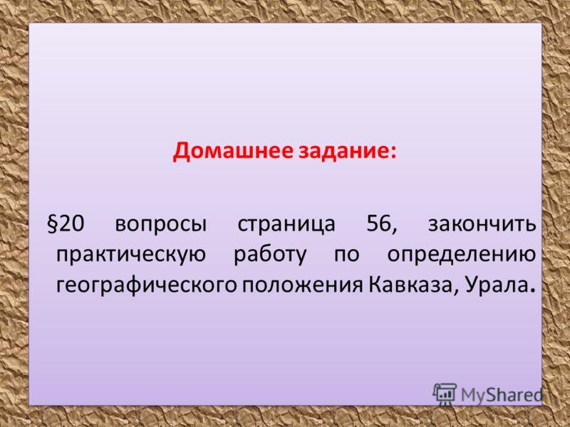 Домашнее задание: §20 вопросы страница 56, закончить практическую работу по определению географического положения Кавказа, Урала. Домашнее задание: §20 вопросы страница 56, закончить практическую работу по определению географического положения Кавказ