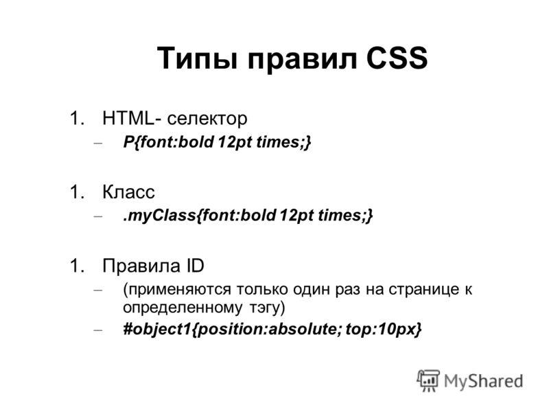 Типы правил CSS 1.HTML- селектор – P{font:bold 12pt times;} 1.Класс –.myClass{font:bold 12pt times;} 1.Правила ID – (применяются только один раз на странице к определенному тэгу) – #object1{position:absolute; top:10px}
