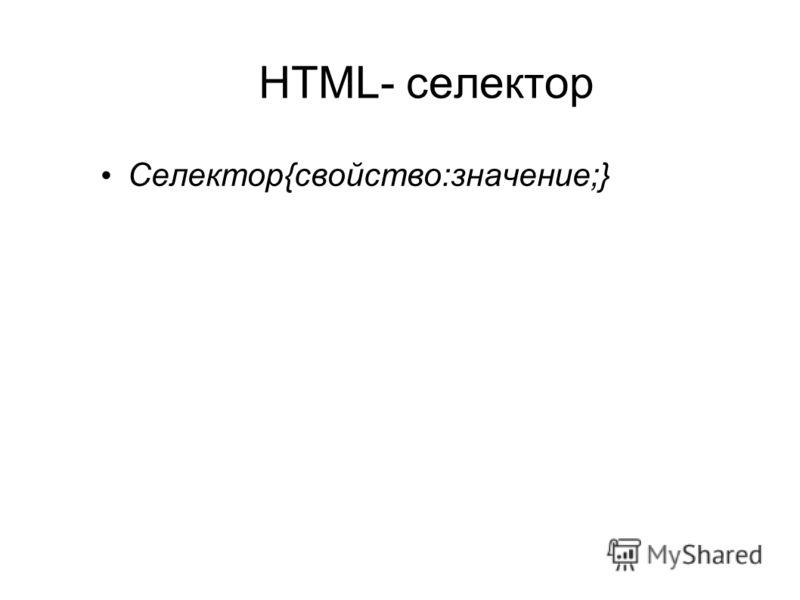 HTML- селектор Селектор{свойство:значение;}