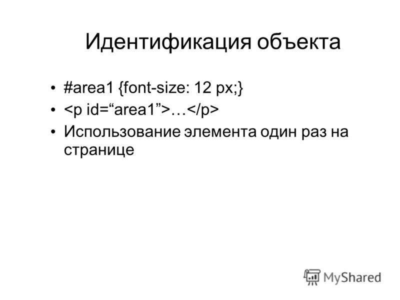 Идентификация объекта #area1 {font-size: 12 px;} … Использование элемента один раз на странице