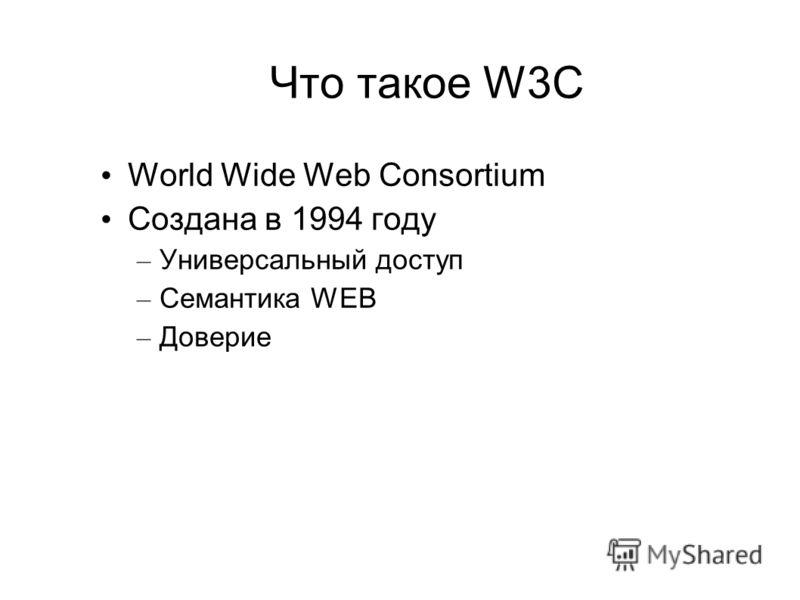 Что такое W3C World Wide Web Consortium Создана в 1994 году – Универсальный доступ – Семантика WEB – Доверие