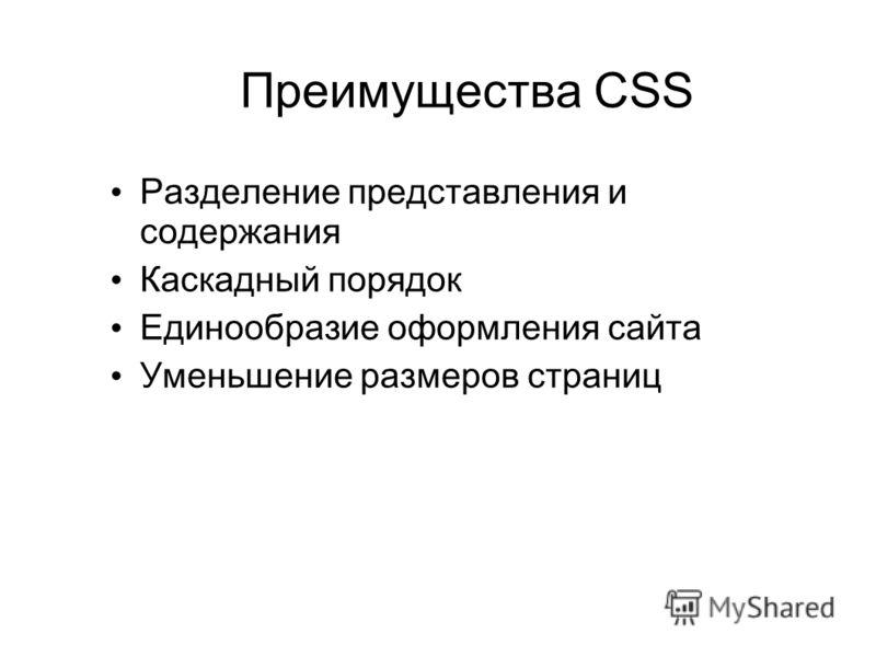Преимущества CSS Разделение представления и содержания Каскадный порядок Единообразие оформления сайта Уменьшение размеров страниц