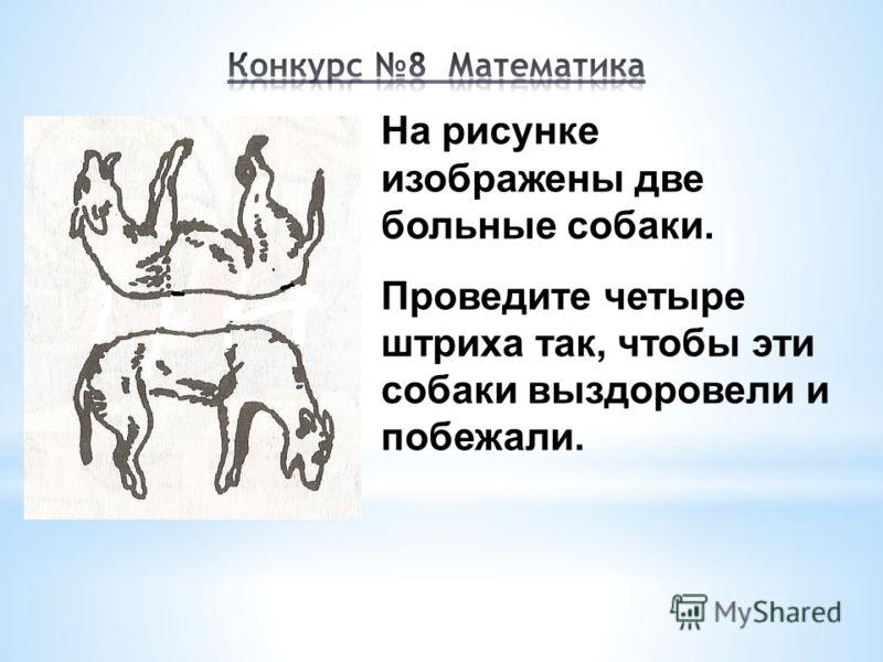 На рисунке изображены две больные собаки. Проведите четыре штриха так, чтобы эти собаки выздоровели и побежали.