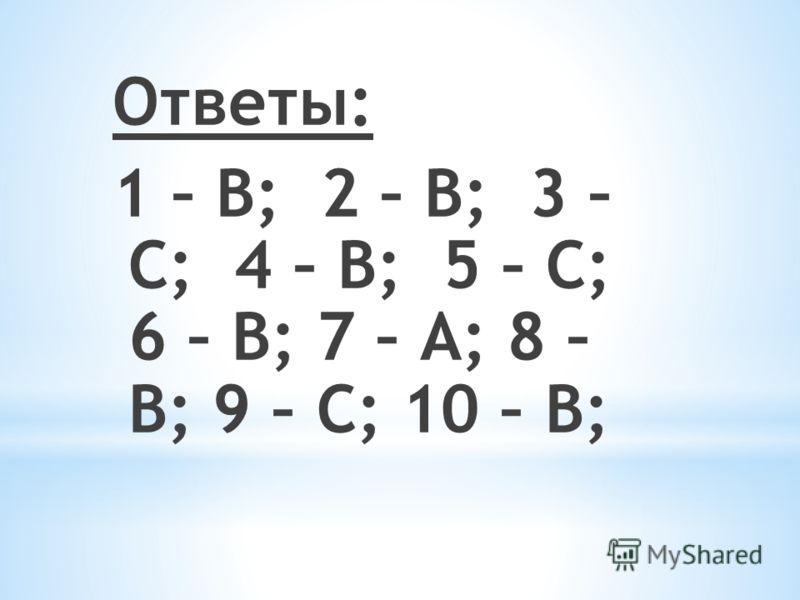 Ответы: 1 – В; 2 – В; 3 – С; 4 – В; 5 – С; 6 – В; 7 – А; 8 – В; 9 – С; 10 – В;