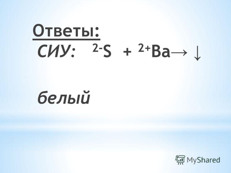 Ответы: СИУ: 2- S + 2+ Ba белый