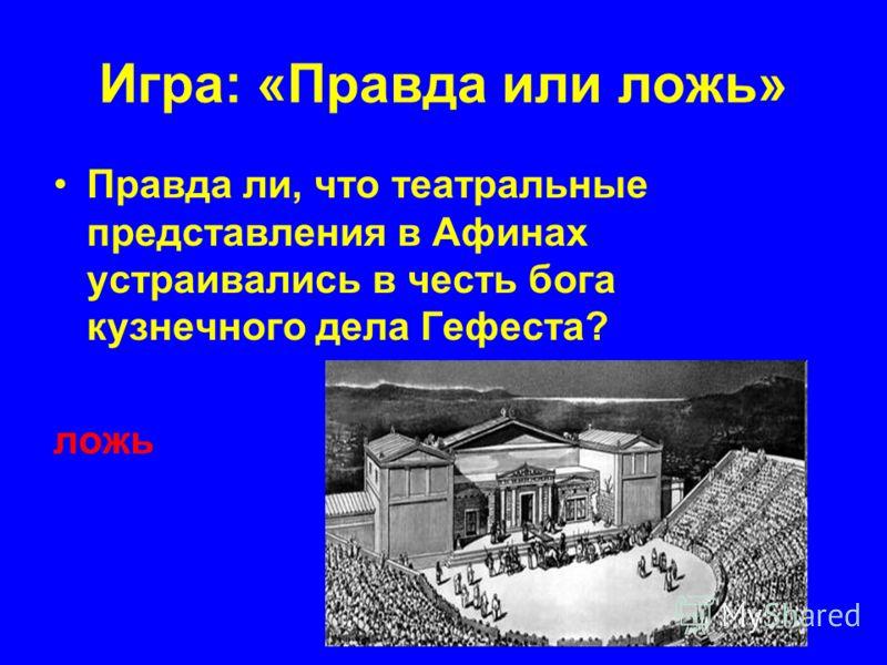 Игра: «Правда или ложь» Правда ли, что театральные представления в Афинах устраивались в честь бога кузнечного дела Гефеста? ложь