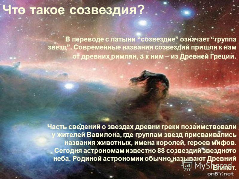 В переводе с латыни созвездие означает группа звезд. Современные названия созвездий пришли к нам от древних римлян, а к ним – из Древней Греции. Часть сведений о звездах древни греки позаимствовали у жителей Вавилона, где группам звезд присваивались