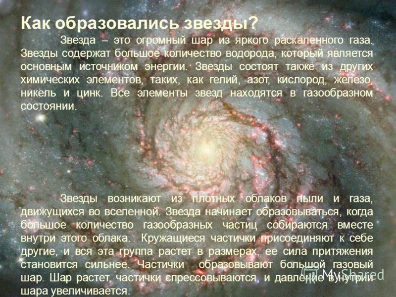 Как образовались звезды? Звезда – это огромный шар из яркого раскаленного газа. Звезды содержат большое количество водорода, который является основным источником энергии. Звезды состоят также из других химических элементов, таких, как гелий, азот, ки