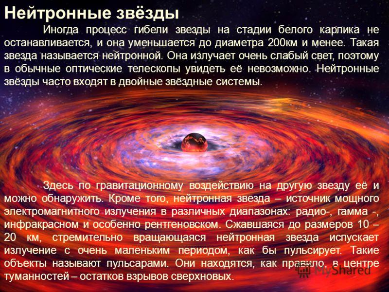 Нейтронные звёзды Иногда процесс гибели звезды на стадии белого карлика не останавливается, и она уменьшается до диаметра 200км и менее. Такая звезда называется нейтронной. Она излучает очень слабый свет, поэтому в обычные оптические телескопы увидет