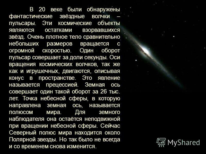 В 20 веке были обнаружены фантастические звёздные волчки – пульсары. Эти космические объекты являются остатками взорвавшихся звёзд. Очень плотное тело сравнительно небольших размеров вращается с огромной скоростью. Один оборот пульсар совершает за до