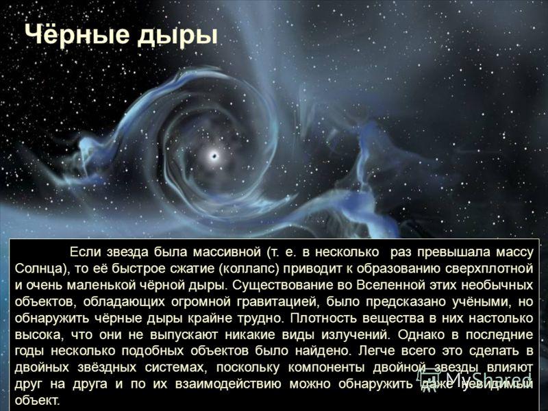 Если звезда была массивной (т. е. в несколько раз превышала массу Солнца), то её быстрое сжатие (коллапс) приводит к образованию сверхплотной и очень маленькой чёрной дыры. Существование во Вселенной этих необычных объектов, обладающих огромной грави