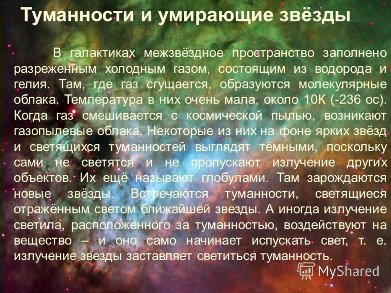 В галактиках межзвёздное пространство заполнено разреженным холодным газом, состоящим из водорода и гелия. Там, где газ сгущается, образуются молекулярные облака. Температура в них очень мала, около 10К (-236 ос). Когда газ смешивается с космической