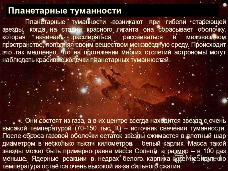 Планетарные туманности возникают при гибели стареющей звезды, когда на стадии красного гиганта она сбрасывает оболочку, которая начинает расширяться, рассеиваться в межзвёздном пространстве, пополняя своим веществом межзвёздную среду. Происходит это