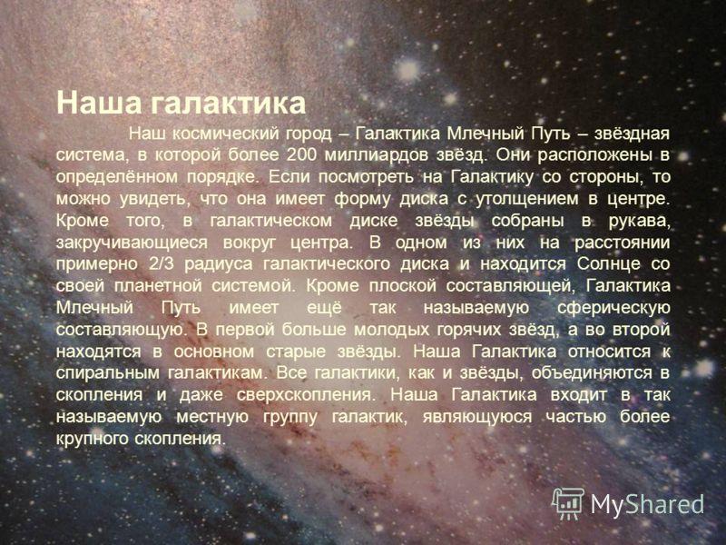 Наша галактика Наш космический город – Галактика Млечный Путь – звёздная система, в которой более 200 миллиардов звёзд. Они расположены в определённом порядке. Если посмотреть на Галактику со стороны, то можно увидеть, что она имеет форму диска с уто