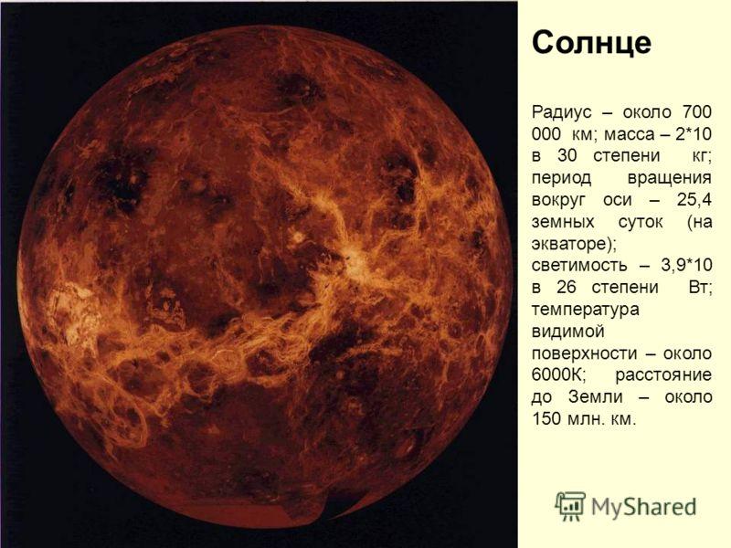 Солнце Радиус – около 700 000 км; масса – 2*10 в 30 степени кг; период вращения вокруг оси – 25,4 земных суток (на экваторе); светимость – 3,9*10 в 26 степени Вт; температура видимой поверхности – около 6000К; расстояние до Земли – около 150 млн. км.