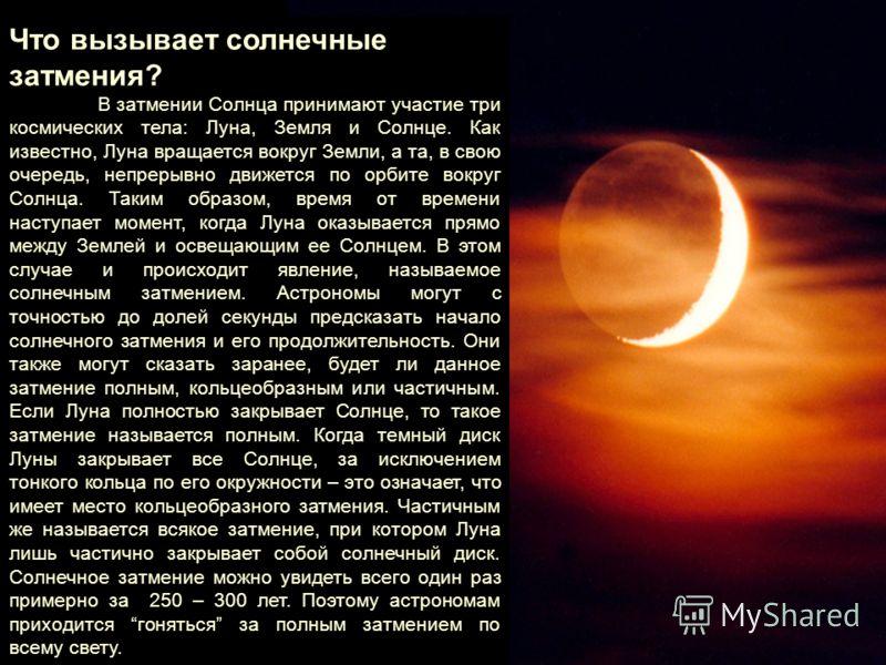 Что вызывает солнечные затмения? В затмении Солнца принимают участие три космических тела: Луна, Земля и Солнце. Как известно, Луна вращается вокруг Земли, а та, в свою очередь, непрерывно движется по орбите вокруг Солнца. Таким образом, время от вре