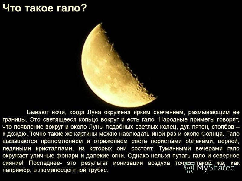 Что такое гало? Бывают ночи, когда Луна окружена ярким свечением, размывающим ее границы. Это светящееся кольцо вокруг и есть гало. Народные приметы говорят, что появление вокруг и около Луны подобных светлых колец, дуг, пятен, столбов – к дождю. Точ