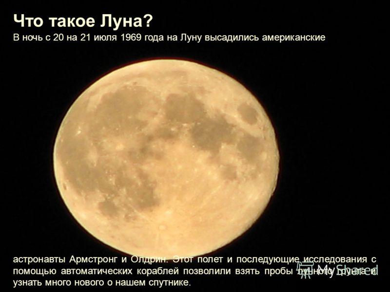 Что такое Луна? В ночь с 20 на 21 июля 1969 года на Луну высадились американские астронавты Армстронг и Олдрин. Этот полет и последующие исследования с помощью автоматических кораблей позволили взять пробы лунного грунта и узнать много нового о нашем