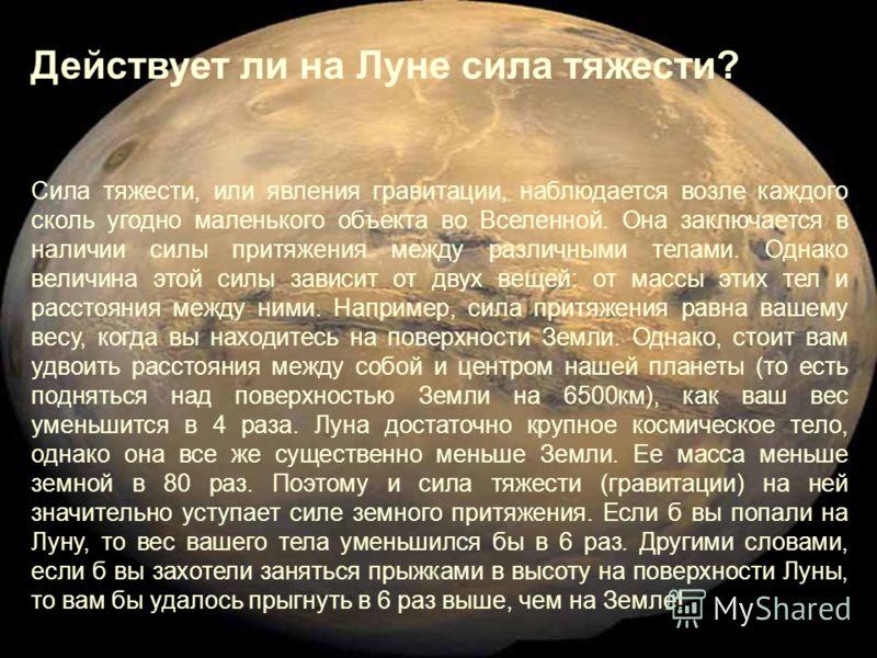 Действует ли на Луне сила тяжести? Сила тяжести, или явления гравитации, наблюдается возле каждого сколь угодно маленького объекта во Вселенной. Она заключается в наличии силы притяжения между различными телами. Однако величина этой силы зависит от д