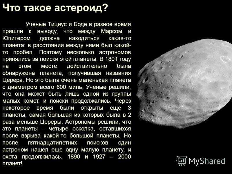 Что такое астероид? Ученые Тициус и Боде в разное время пришли к выводу, что между Марсом и Юпитером должна находиться какая-то планета: в расстоянии между ними был какой- то пробел. Поэтому несколько астрономов принялись за поиски этой планеты. В 18
