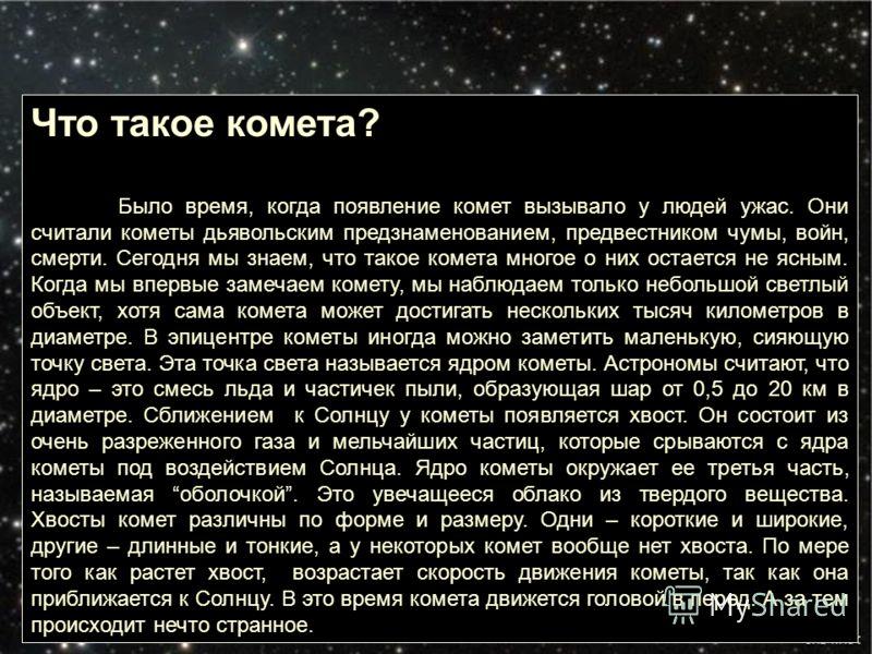 Что такое комета? Было время, когда появление комет вызывало у людей ужас. Они считали кометы дьявольским предзнаменованием, предвестником чумы, войн, смерти. Сегодня мы знаем, что такое комета многое о них остается не ясным. Когда мы впервые замечае