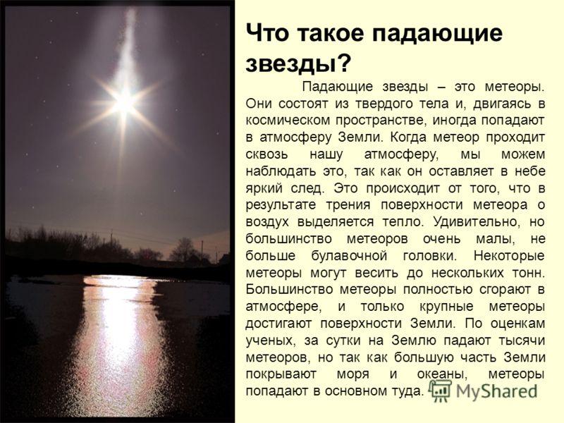 Что такое падающие звезды? Падающие звезды – это метеоры. Они состоят из твердого тела и, двигаясь в космическом пространстве, иногда попадают в атмосферу Земли. Когда метеор проходит сквозь нашу атмосферу, мы можем наблюдать это, так как он оставляе
