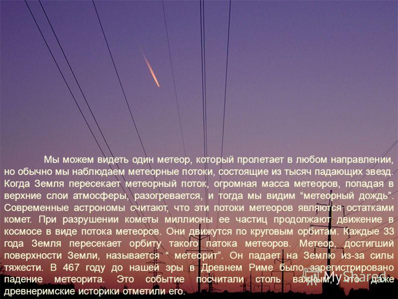 Мы можем видеть один метеор, который пролетает в любом направлении, но обычно мы наблюдаем метеорные потоки, состоящие из тысяч падающих звезд. Когда Земля пересекает метеорный поток, огромная масса метеоров, попадая в верхние слои атмосферы, разогре