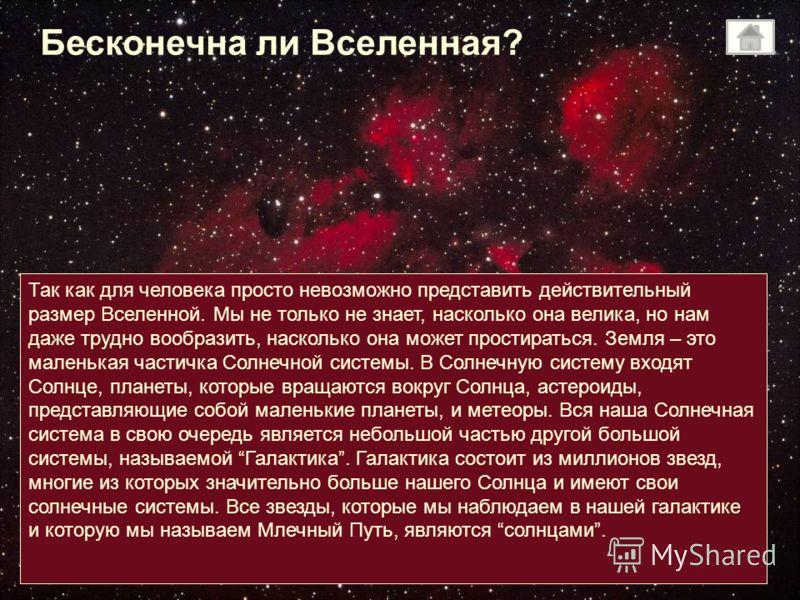 Бесконечна ли Вселенная? Так как для человека просто невозможно представить действительный размер Вселенной. Мы не только не знает, насколько она велика, но нам даже трудно вообразить, насколько она может простираться. Земля – это маленькая частичка