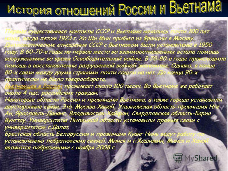 Первые существенные контакты СССР и Вьетнама начались почти 100 лет назад, когда летом 1923 г. Хо Ши Мин прибыл из Франции в Москву. Дипломатические отношения СССР с Вьетнамом были установлены в 1950 году. В 60-70-е годы на первое место во взаимооотн